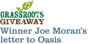Oasis Grassroots Giveaway winner, Joe Moran's letter to Oasis